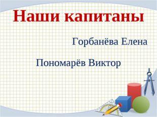 Наши капитаны Горбанёва Елена Пономарёв Виктор