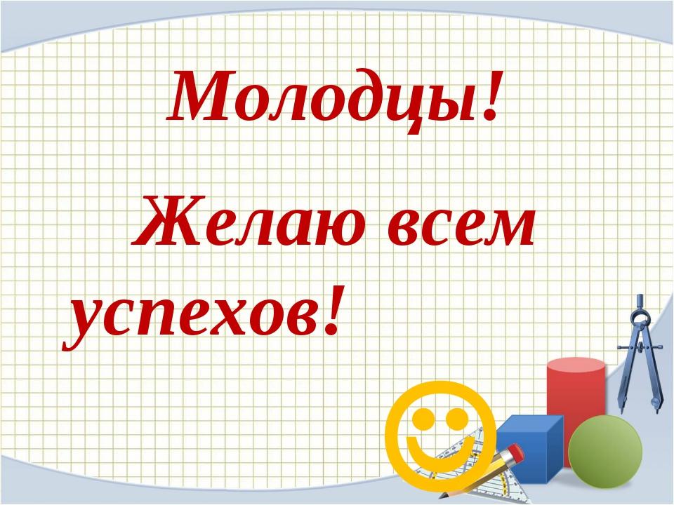 Молодцы! Желаю всем успехов! 