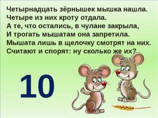 Четырнадцать зёрнышек мышка нашла. Четыре из них кроту отдала. А те, что ост