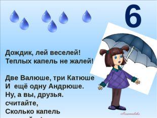 Дождик, лей веселей! Теплых капель не жалей! Две Валюше, три Катюше И ещё од