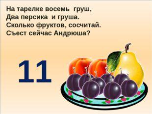 На тарелке восемь груш, Два персика и груша. Сколько фруктов, сосчитай. Съес