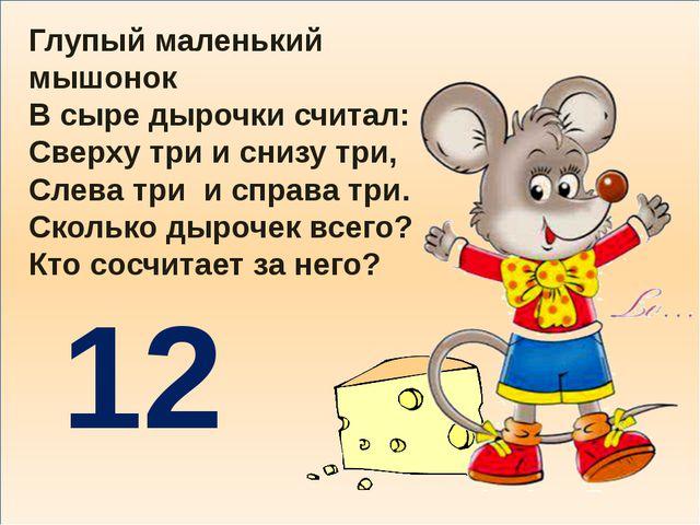 Глупый маленький мышонок В сыре дырочки считал: Сверху три и снизу три, Слев...