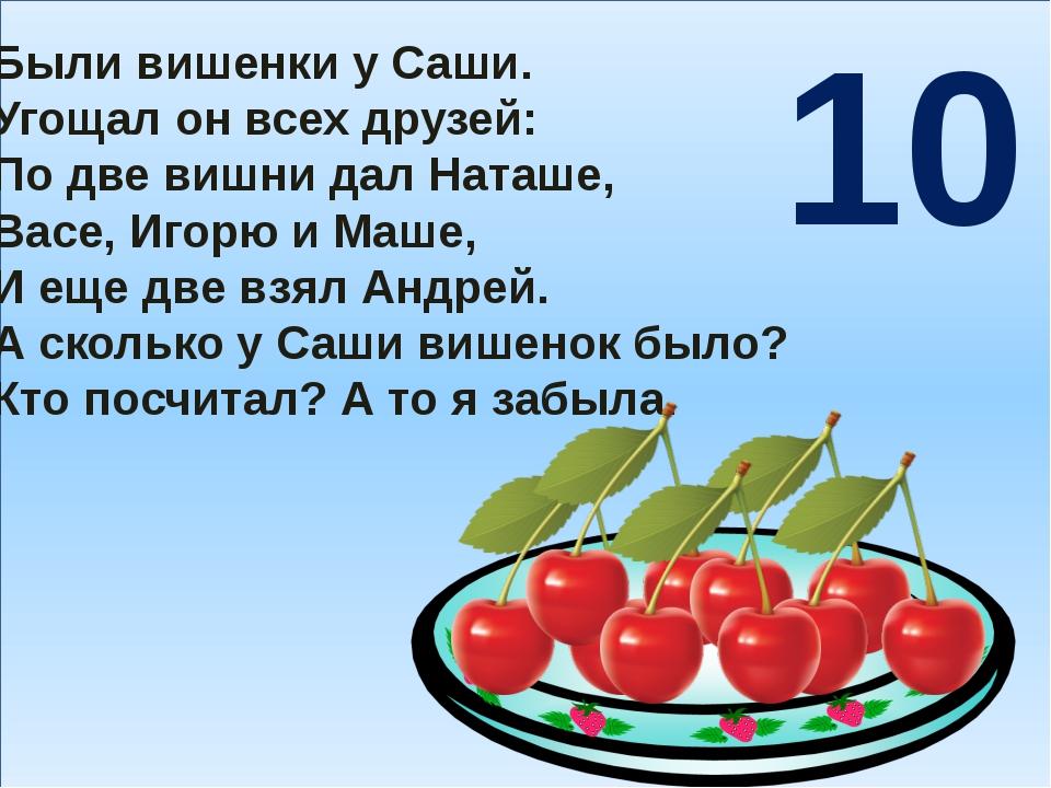 Были вишенки у Саши. Угощал он всех друзей: По две вишни дал Наташе, Васе, И...