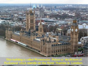 This building is called Westminster Palace or the Houses of Parliament which