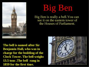 Big Ben Big Ben is really a bell.You can see it on the eastern tower of the H