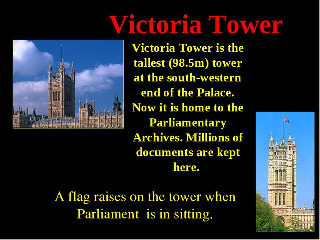 Victoria Tower Victoria Tower is the tallest (98.5m) tower at the south-weste...