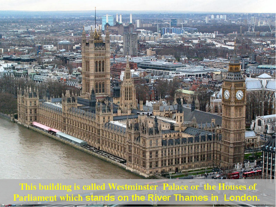 This building is called Westminster Palace or the Houses of Parliament which...