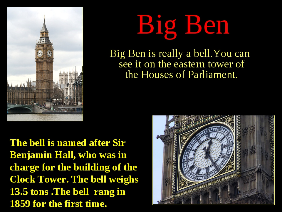 Big Ben Big Ben is really a bell.You can see it on the eastern tower of the H...