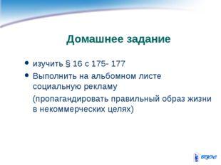 Домашнее задание изучить § 16 с 175- 177 Выполнить на альбомном листе социаль