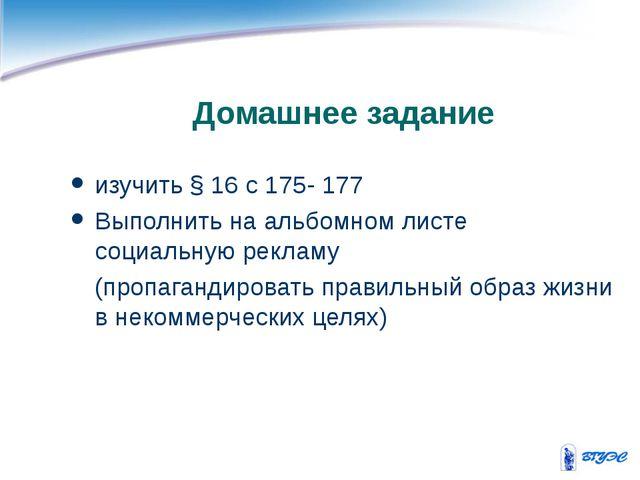 Домашнее задание изучить § 16 с 175- 177 Выполнить на альбомном листе социаль...