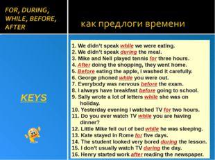 KEYS 1. We didn't speak while we were eating. 2. We didn't speak during the m