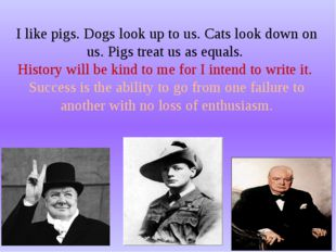 I like pigs. Dogs look up to us. Cats look down on us. Pigs treat us as equal
