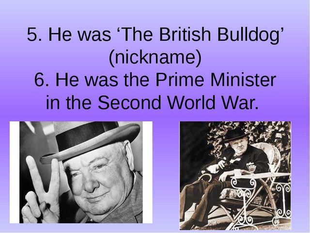 5. He was 'The British Bulldog' (nickname) 6. He was the Prime Minister in th...