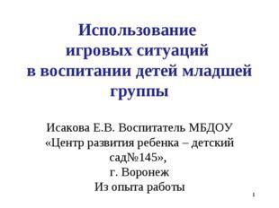 * Использование игровых ситуаций в воспитании детей младшей группы Исакова Е.