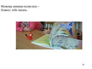 * Можешь книжки полистать – Помогу тебе читать.