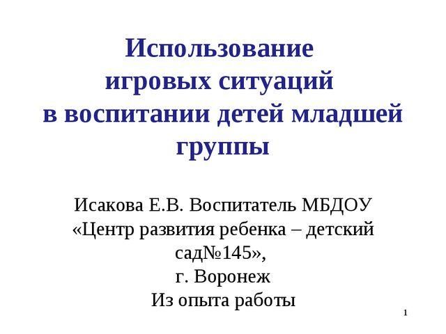 * Использование игровых ситуаций в воспитании детей младшей группы Исакова Е....