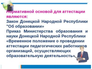Нормативной основой для аттестации являются: Закон Донецкой Народной Республи