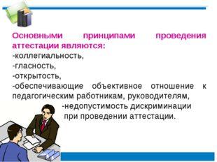 Основными принципами проведения аттестации являются: -коллегиальность, -глас