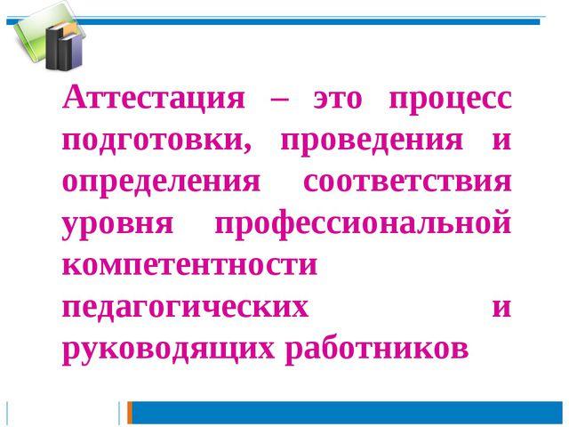 Аттестация – это процесс подготовки, проведения и определения соответствия ур...