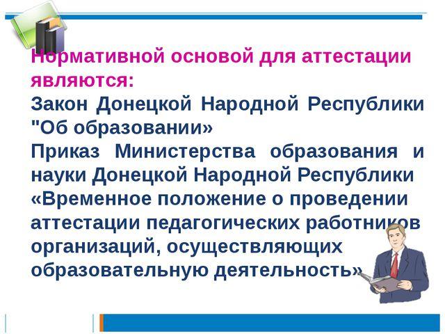 Нормативной основой для аттестации являются: Закон Донецкой Народной Республи...