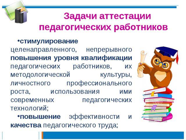 Задачи аттестации педагогических работников стимулирование целенаправленного,...