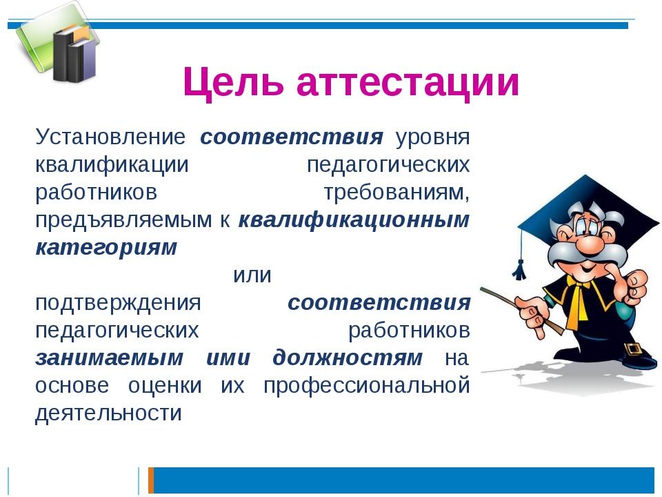 Цель аттестации Установление соответствия уровня квалификации педагогических...