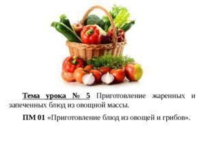 Тема урока № 5 Приготовление жаренных и запеченных блюд из овощной массы. ПМ