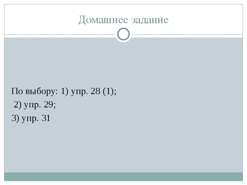 Домашнее задание По выбору: 1) упр. 28 (1); 2) упр. 29; 3) упр. 31