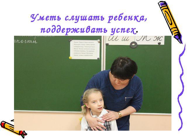 Уметь слушать ребенка, поддерживать успех.