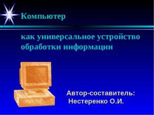 Компьютер как универсальное устройство обработки информации Автор-составител