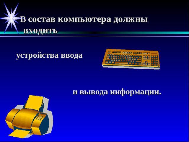 В состав компьютера должны входить устройства ввода и вывода информации.