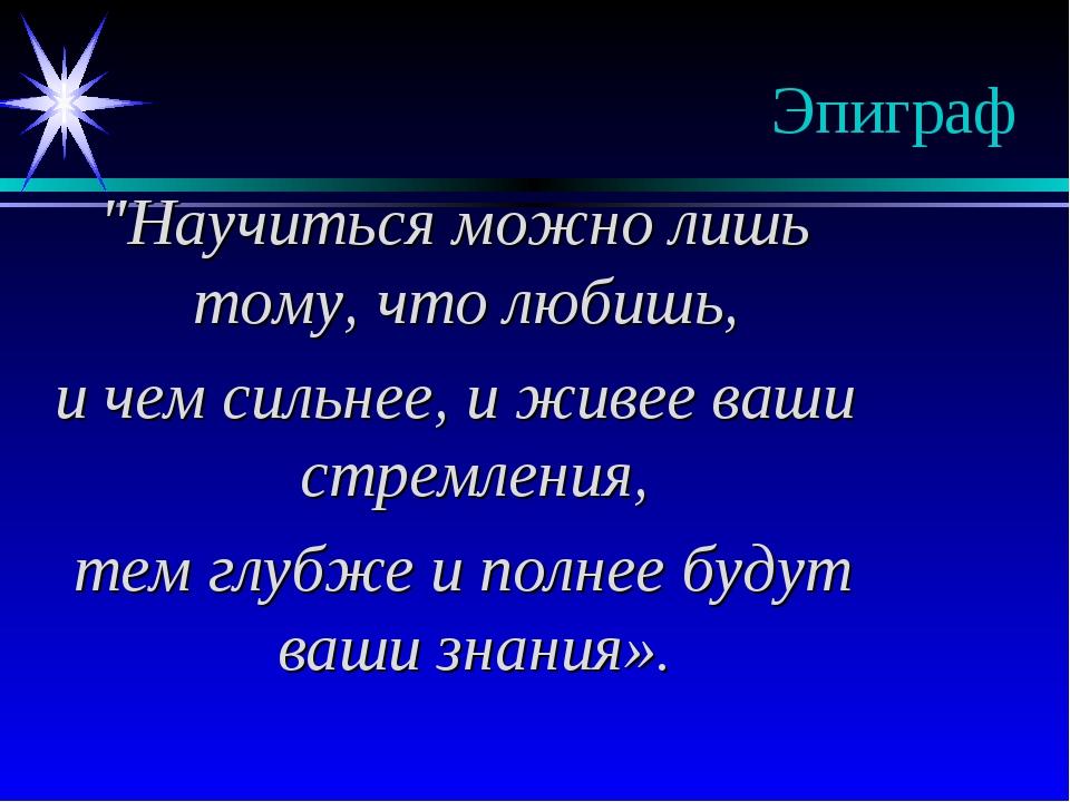 """Эпиграф """"Научиться можно лишь тому, что любишь, и чем сильнее, и живее ваши с..."""