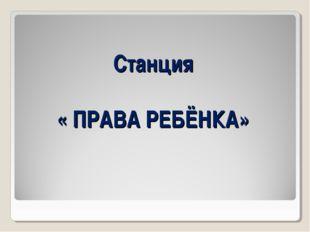 Станция « ПРАВА РЕБЁНКА»