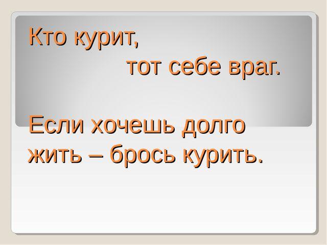 Кто курит, тот себе враг. Если хочешь долго жить – брось курить.
