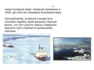 Восто́чно-Сиби́рское мо́ре — самое холодное море. Название присвоено в 1935г.