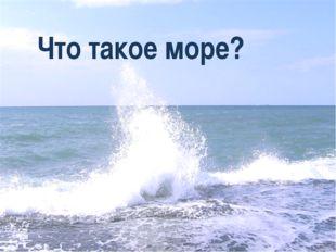 Что такое море?
