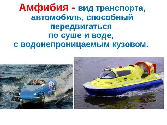 Амфибия - вид транспорта, автомобиль, способный передвигаться по суше и воде,...