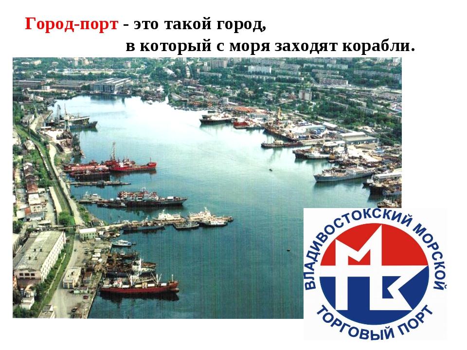 Город-порт - это такой город, в который с моря заходят корабли.