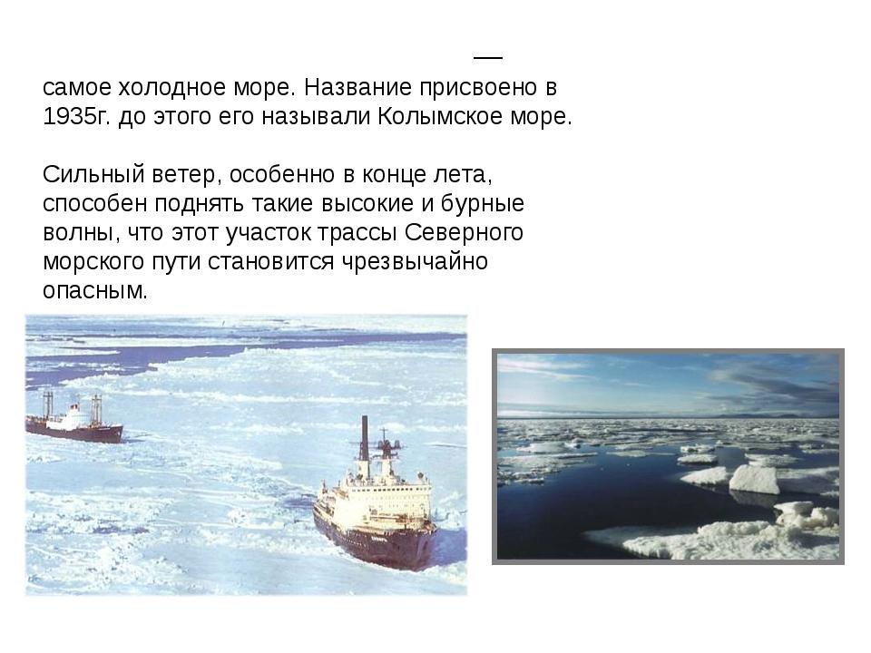 Восто́чно-Сиби́рское мо́ре — самое холодное море. Название присвоено в 1935г....