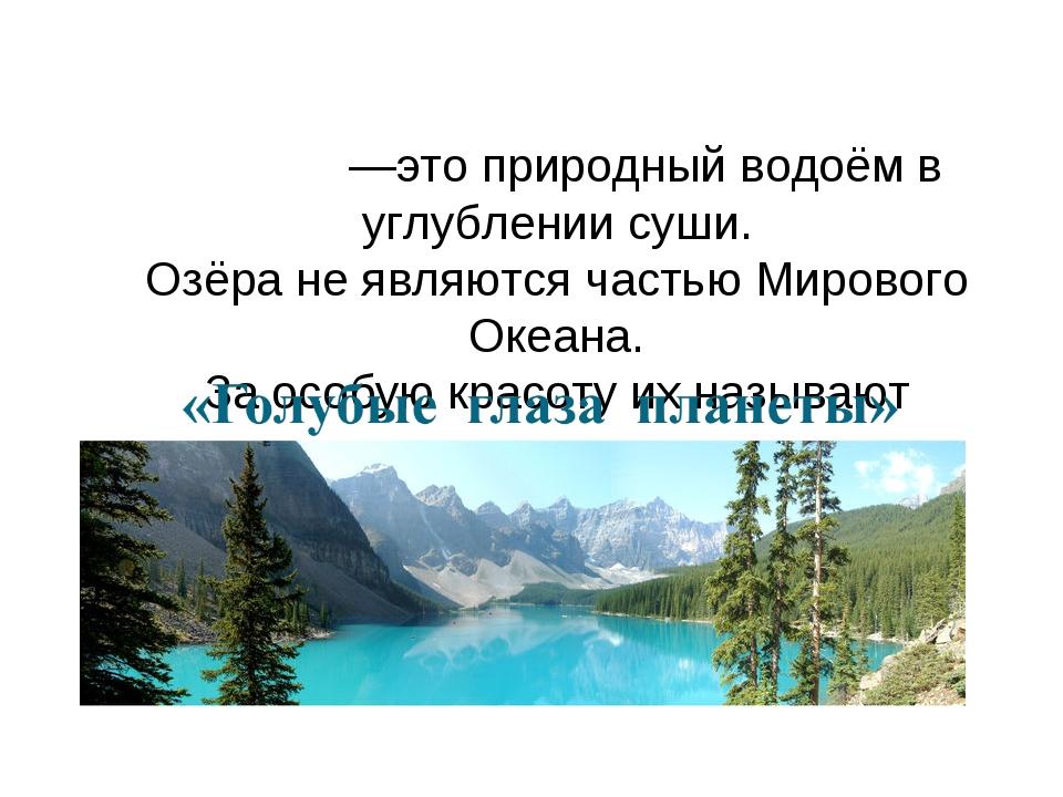 О́зеро —это природный водоём в углублении суши. Озёра не являются частью Миро...