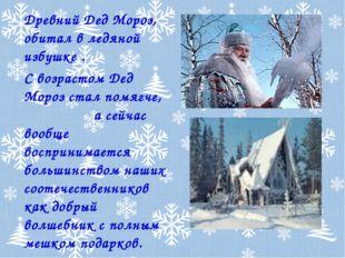 Древний Дед Мороз, обитал в ледяной избушке . С возрастом Дед Мороз стал помя