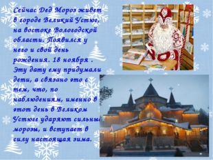 Сейчас Дед Мороз живет в городе Великий Устюг, на востоке Вологодской области