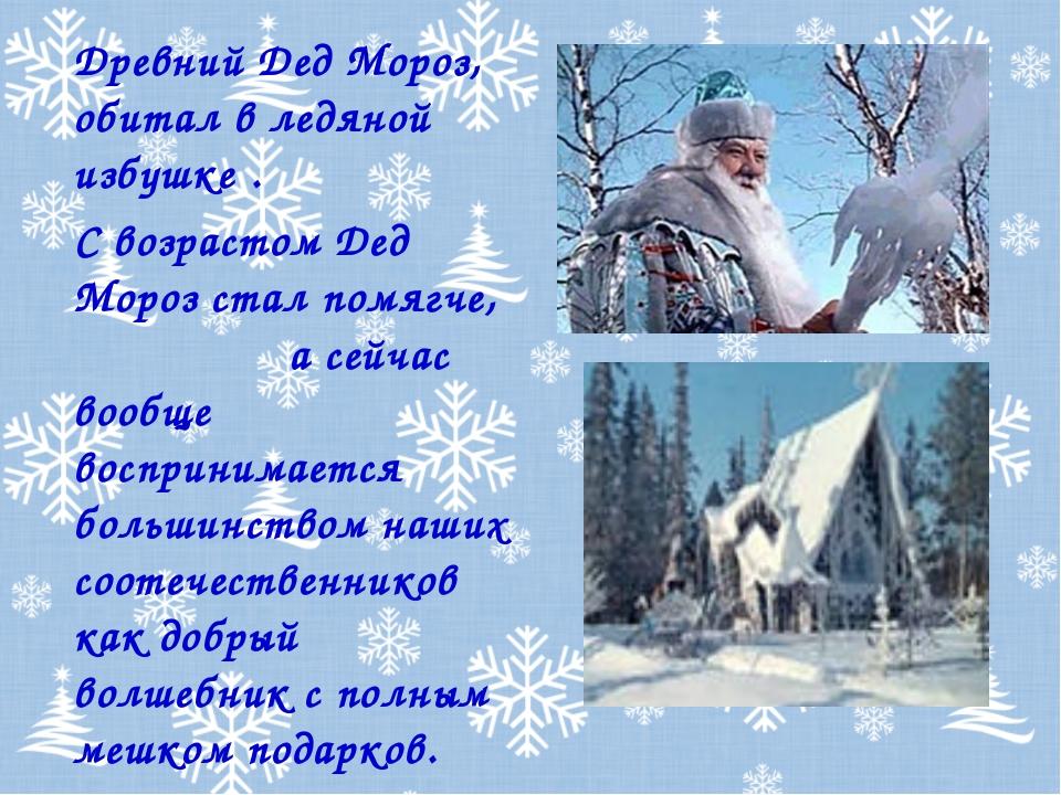 Древний Дед Мороз, обитал в ледяной избушке . С возрастом Дед Мороз стал помя...