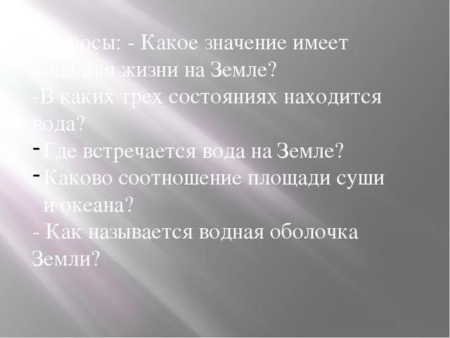 Вопросы: - Какое значение имеет вода для жизни на Земле? -В каких трех состоя...