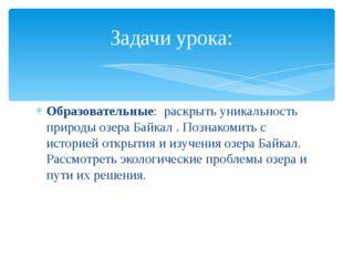 Образовательные: раскрыть уникальность природы озера Байкал . Познакомить с и