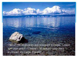 Около 350 коротких рек впадают в озеро. Самая крупная река – Селенга. И толь