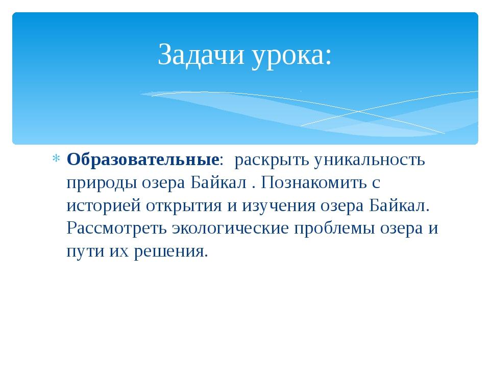 Образовательные: раскрыть уникальность природы озера Байкал . Познакомить с и...