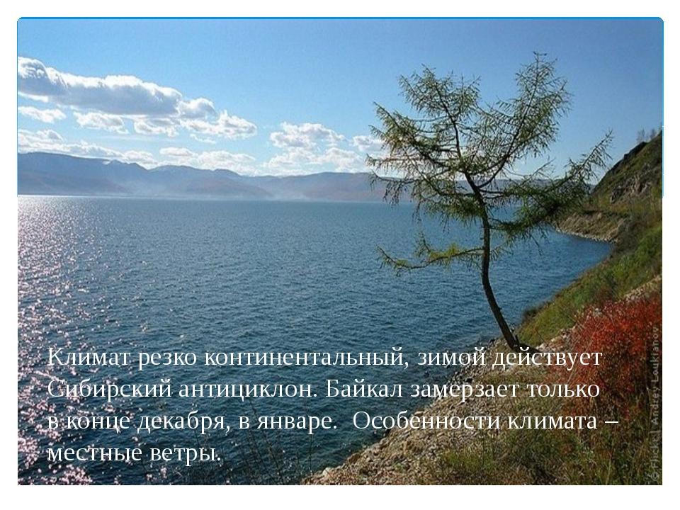 Климат резко континентальный, зимой действует Сибирский антициклон. Байкал з...