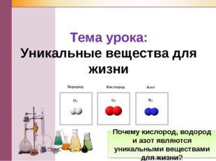 Тема урока: Уникальные вещества для жизни Почему кислород, водород и азот явл