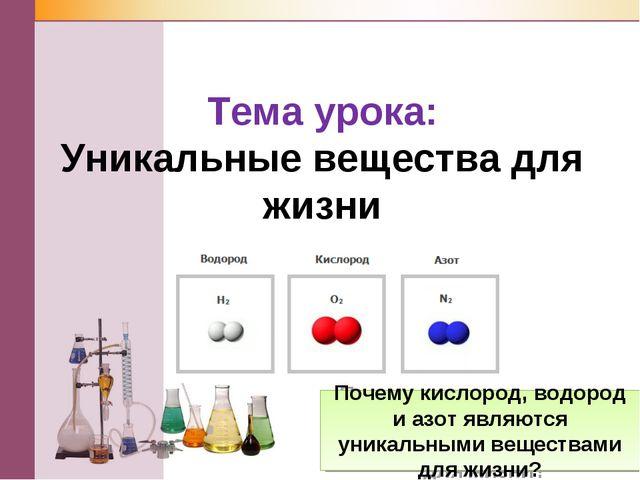 Тема урока: Уникальные вещества для жизни Почему кислород, водород и азот явл...